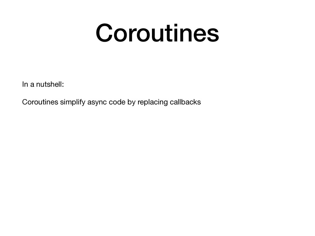 Coroutines In a nutshell:  Coroutines simplify ...