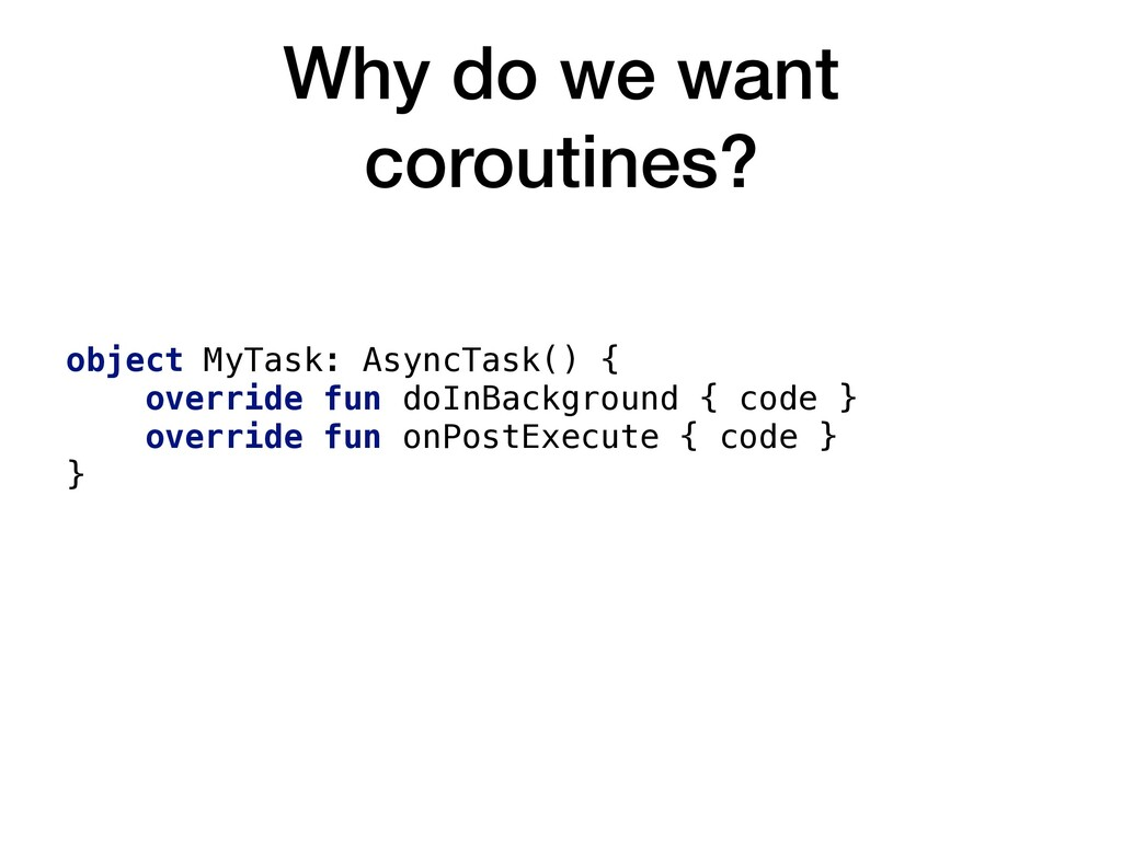 Why do we want coroutines? object MyTask: Async...