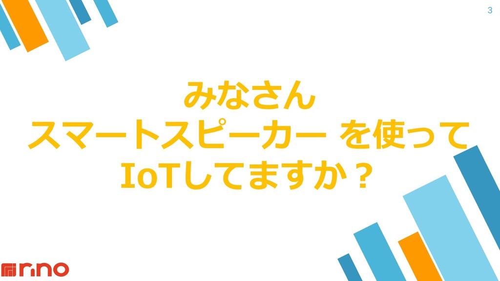 みなさん スマートスピーカー を使って IoTしてますか︖ 3
