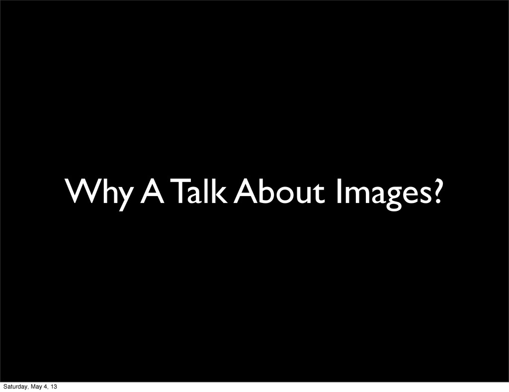 Why A Talk About Images? Saturday, May 4, 13