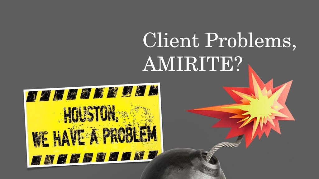 Client Problems, AMIRITE?