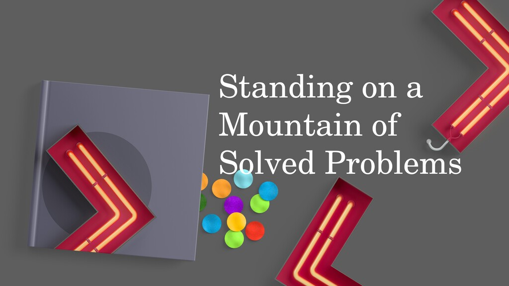 Standing on a Mountain of Solved Problems Stand...