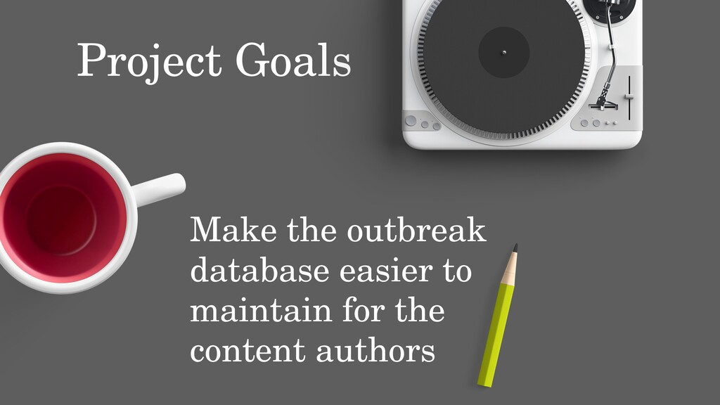 Project Goals Make the outbreak database easier...