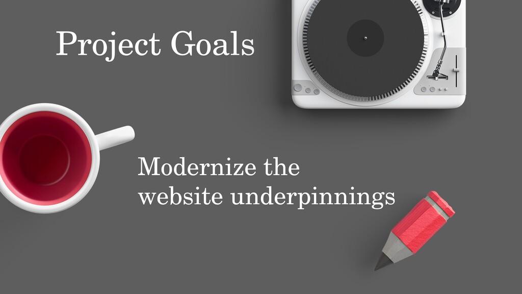Project Goals Modernize the website underpinnin...