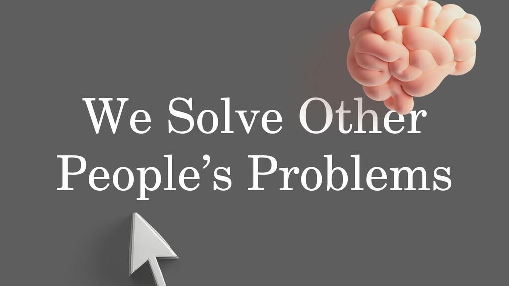 We Solve Other People's Problems