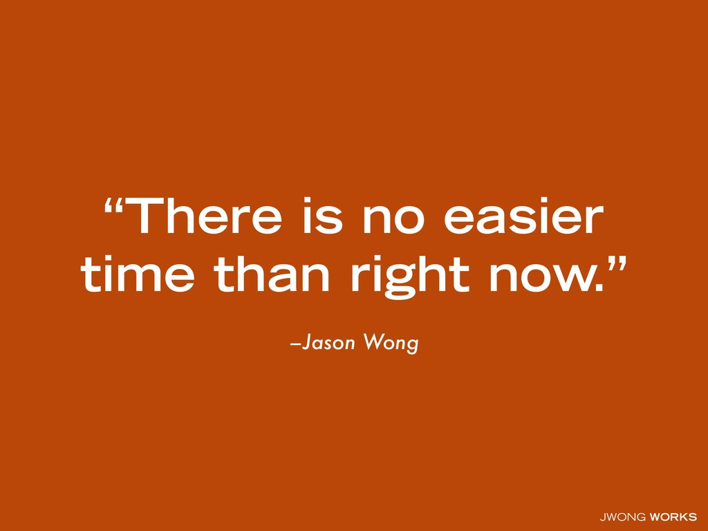 """JWONG WORKS –Jason Wong """"There is no easier tim..."""