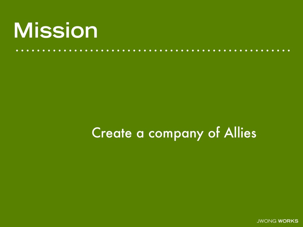 JWONG WORKS Mission Create a company of Allies