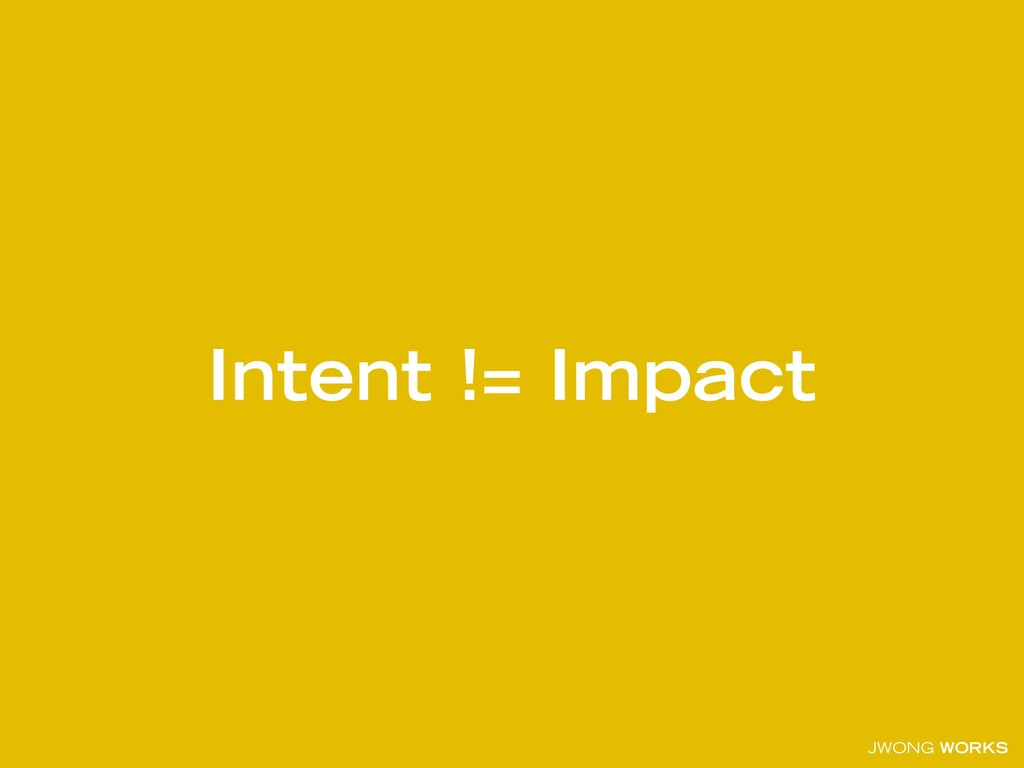JWONG WORKS Intent != Impact