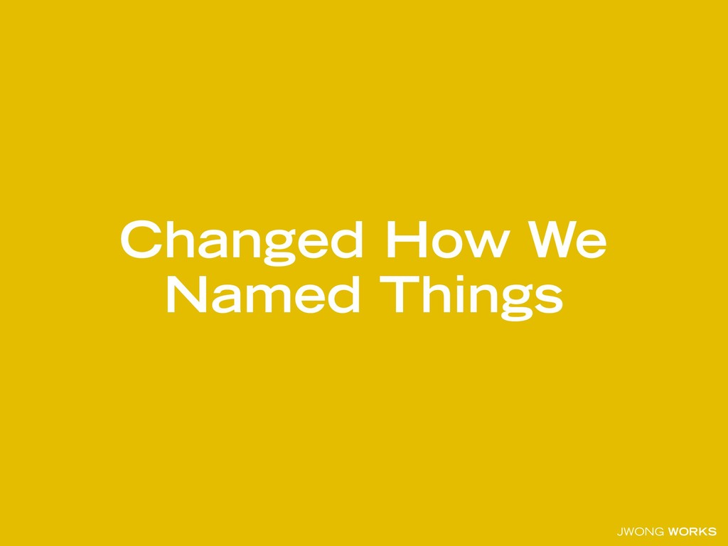 JWONG WORKS Changed How We Named Things