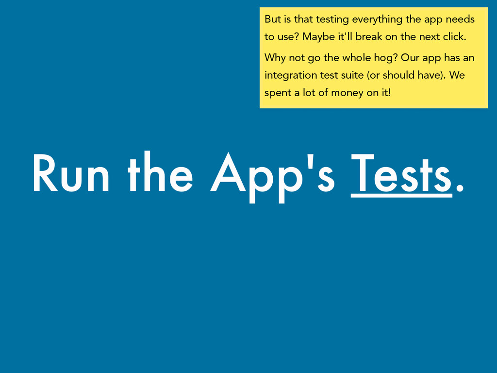 Run the App's Tests. But is that testing everyt...