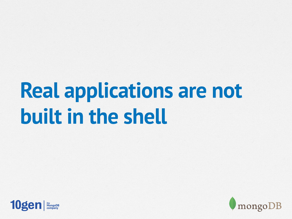 Real applications are not built in the shell