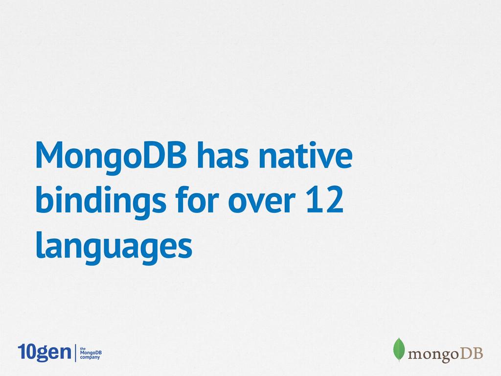 MongoDB has native bindings for over 12 languag...