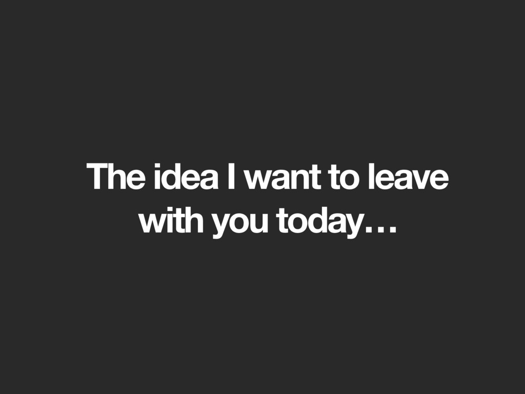 The idea I want to leave