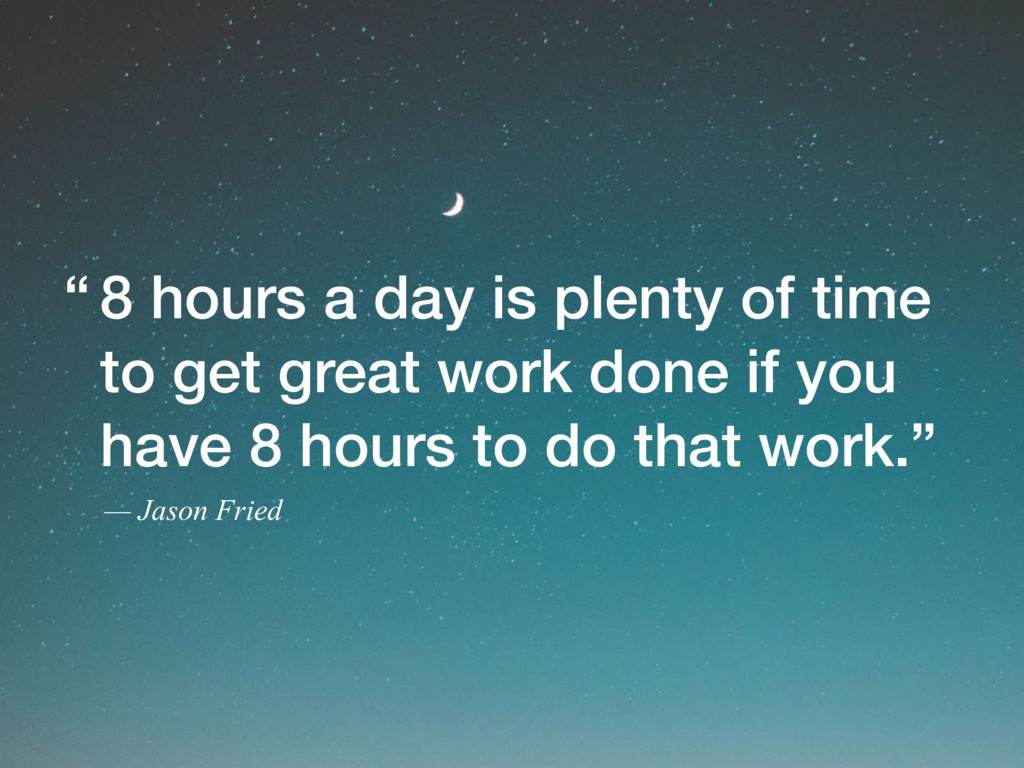 8 hours a day is plenty of time to get great wo...