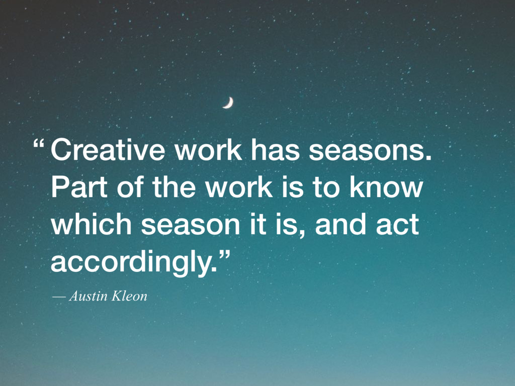 Creative work has seasons. Part of the work is ...
