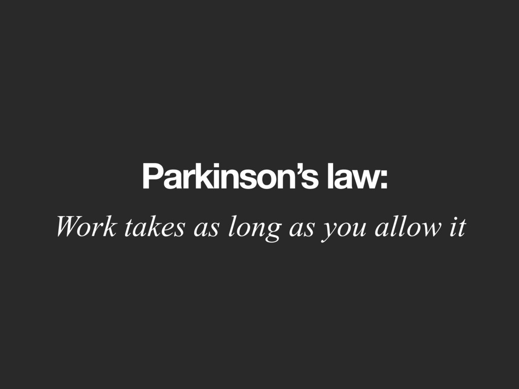 Parkinson's law: Work takes as long as you allo...