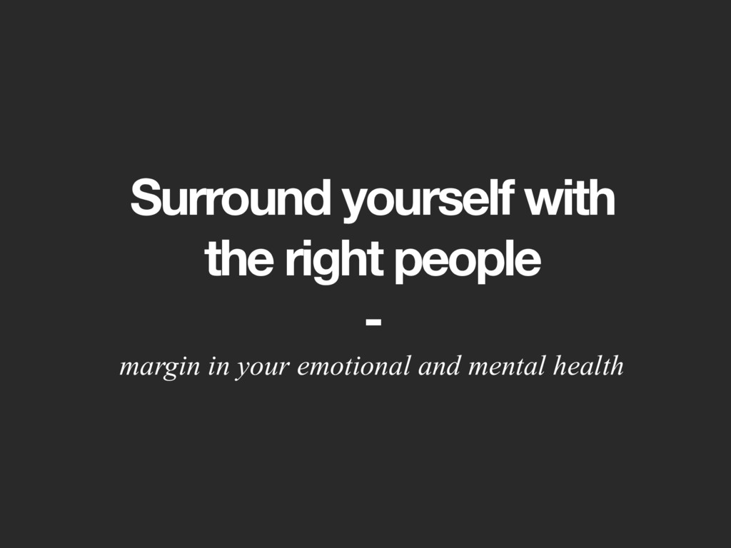 Surround yourself with the right people - margi...