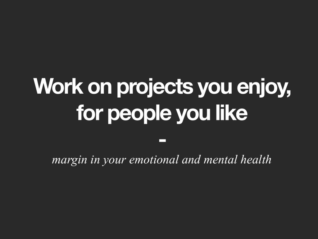 Work on projects you enjoy,