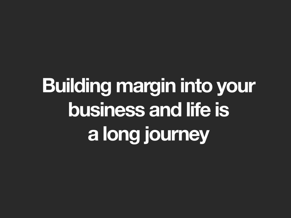 Building margin into your business and life is ...