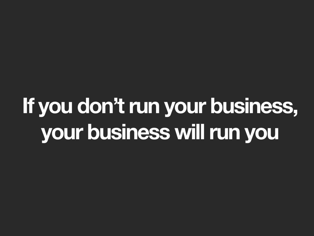 If you don't run your business, your business w...