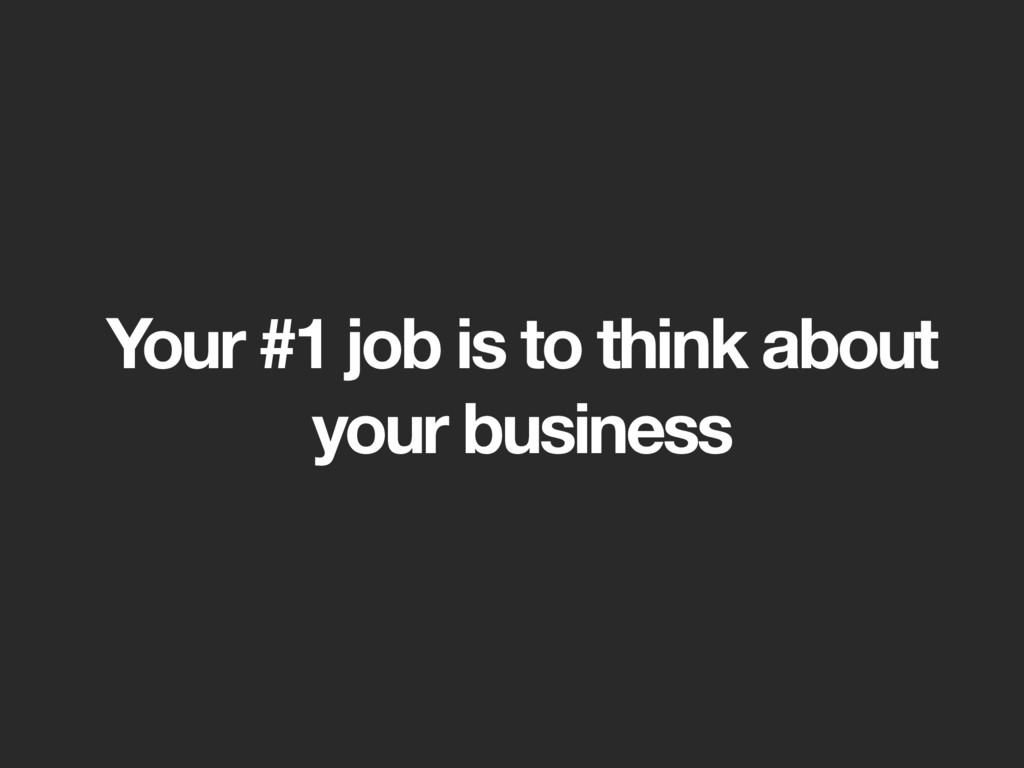 Your #1 job is to think about
