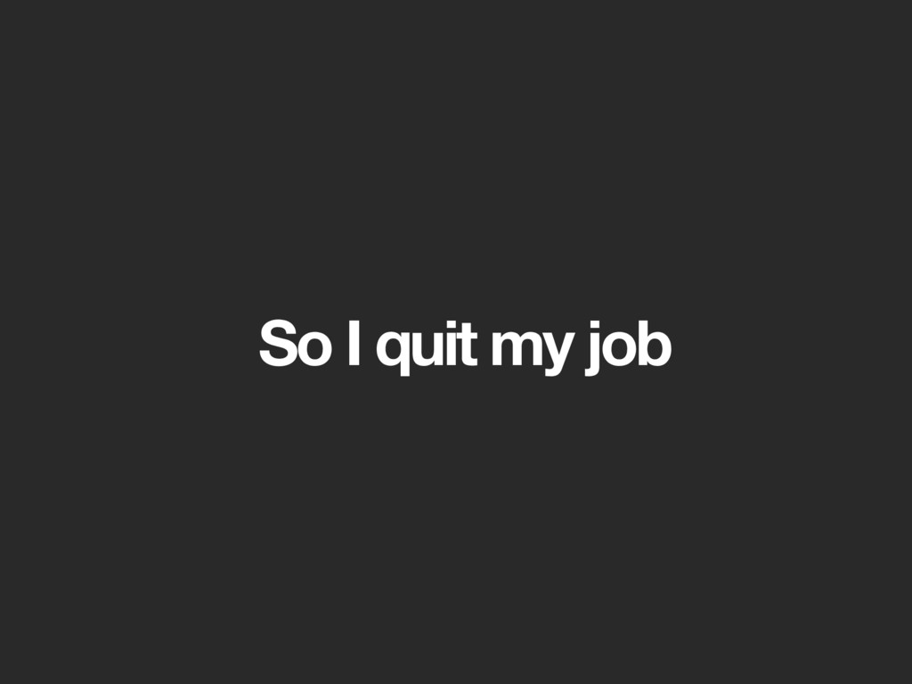 So I quit my job