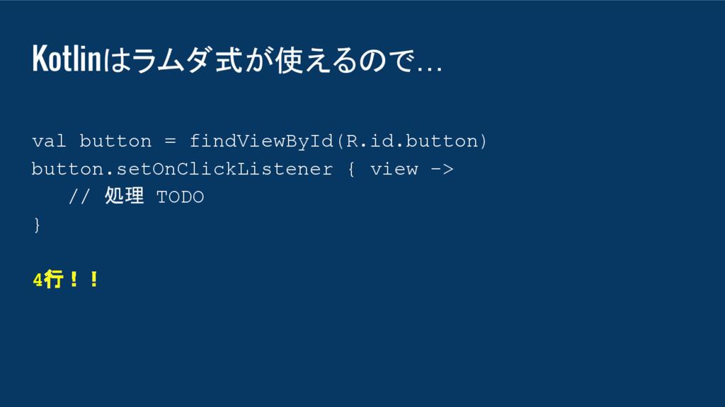 Kotlinはラムダ式が使えるので… val button = findViewById(R....