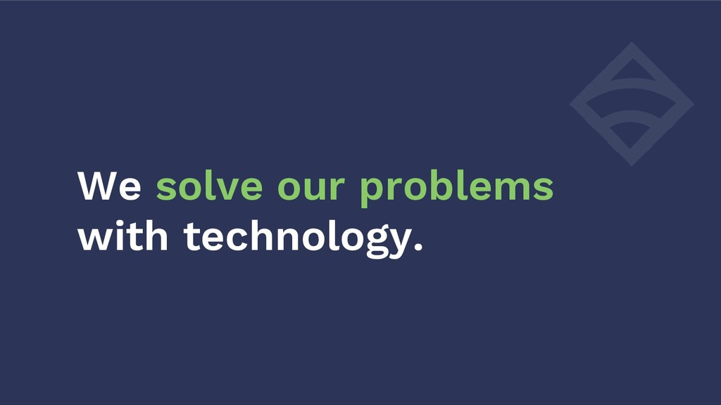 We solve our problems with technology.