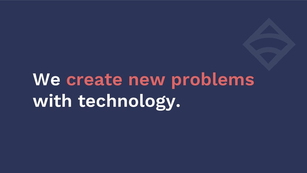 We create new problems with technology.