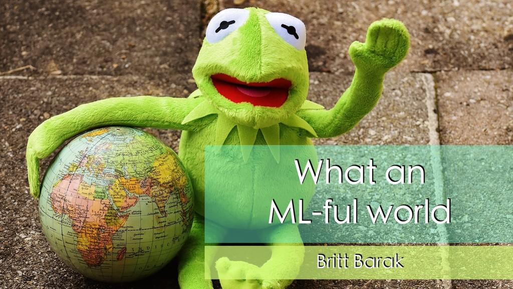 What an ML-ful world Britt Barak