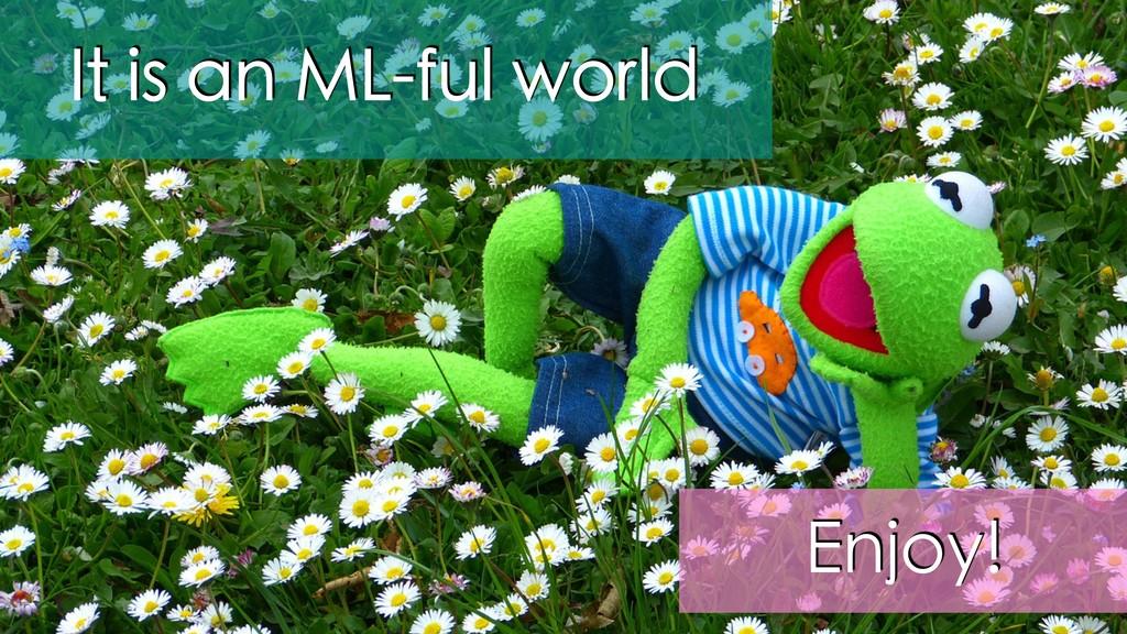 It is an ML-ful world Enjoy!