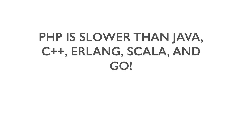 PHP IS SLOWER THAN JAVA, C++, ERLANG, SCALA, AN...