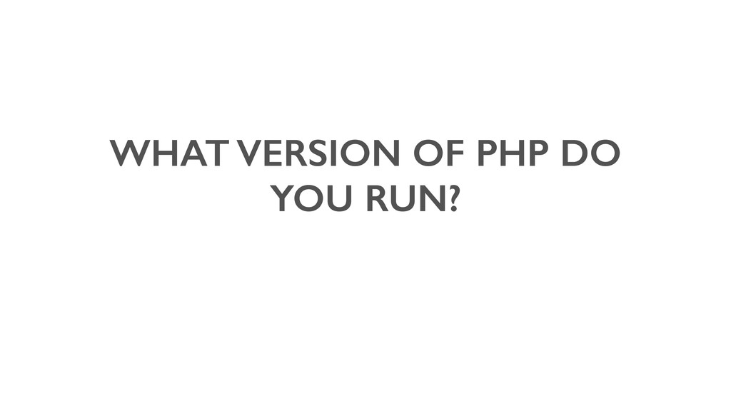WHAT VERSION OF PHP DO YOU RUN?