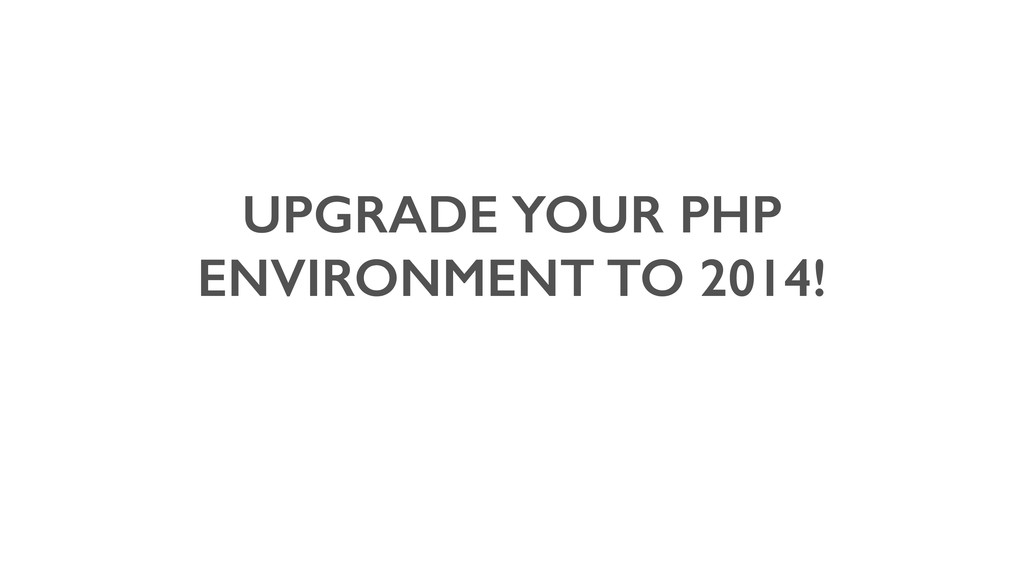 UPGRADE YOUR PHP ENVIRONMENT TO 2014!