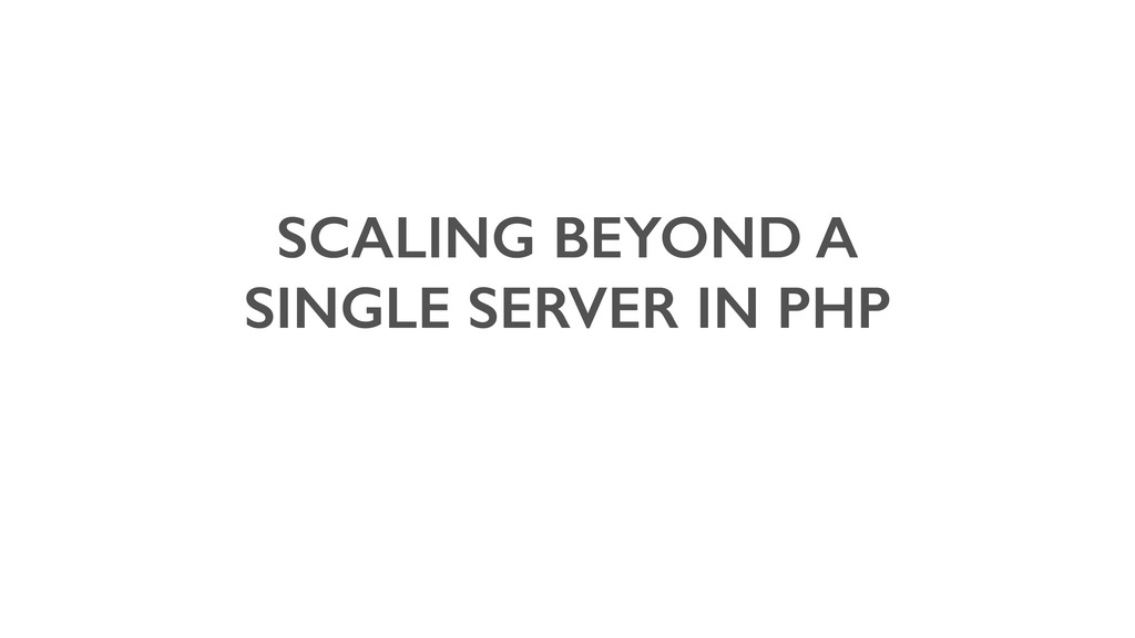 SCALING BEYOND A SINGLE SERVER IN PHP