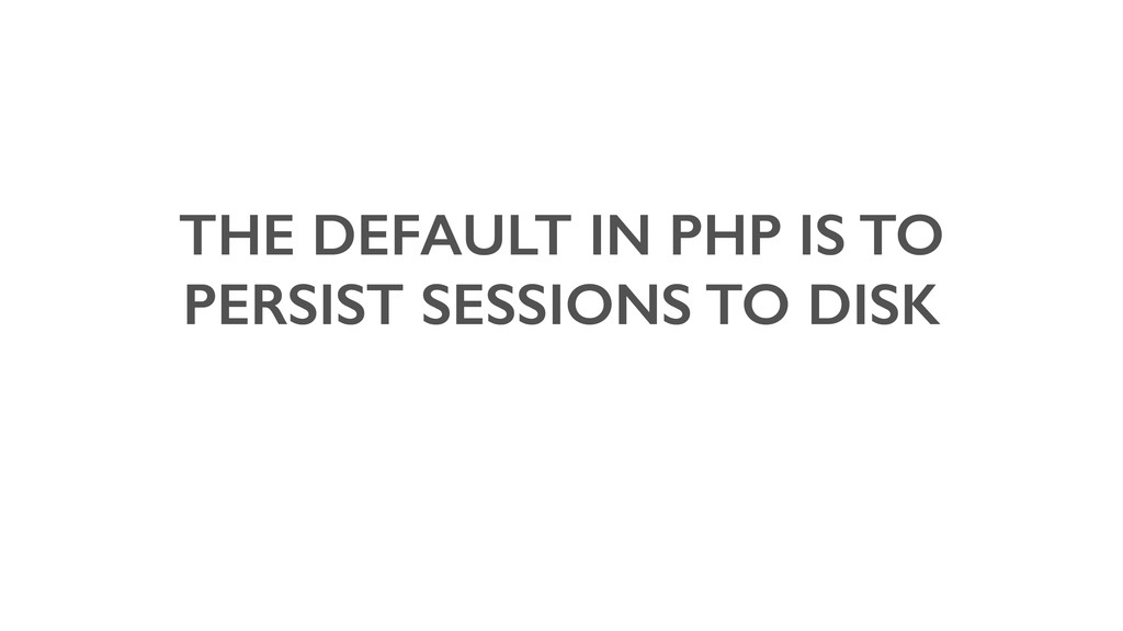 THE DEFAULT IN PHP IS TO PERSIST SESSIONS TO DI...