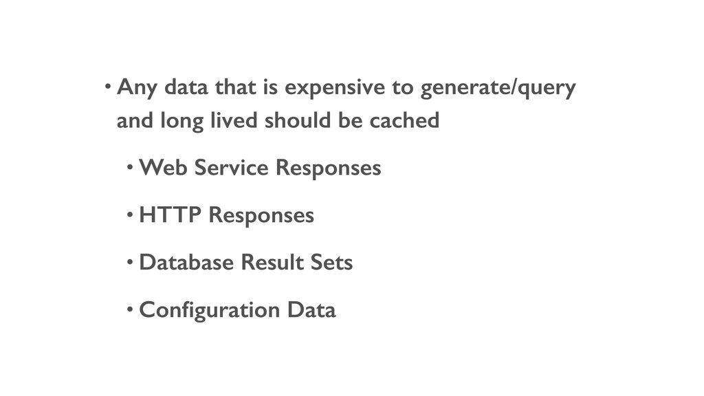• Any data that is expensive to generate/query ...