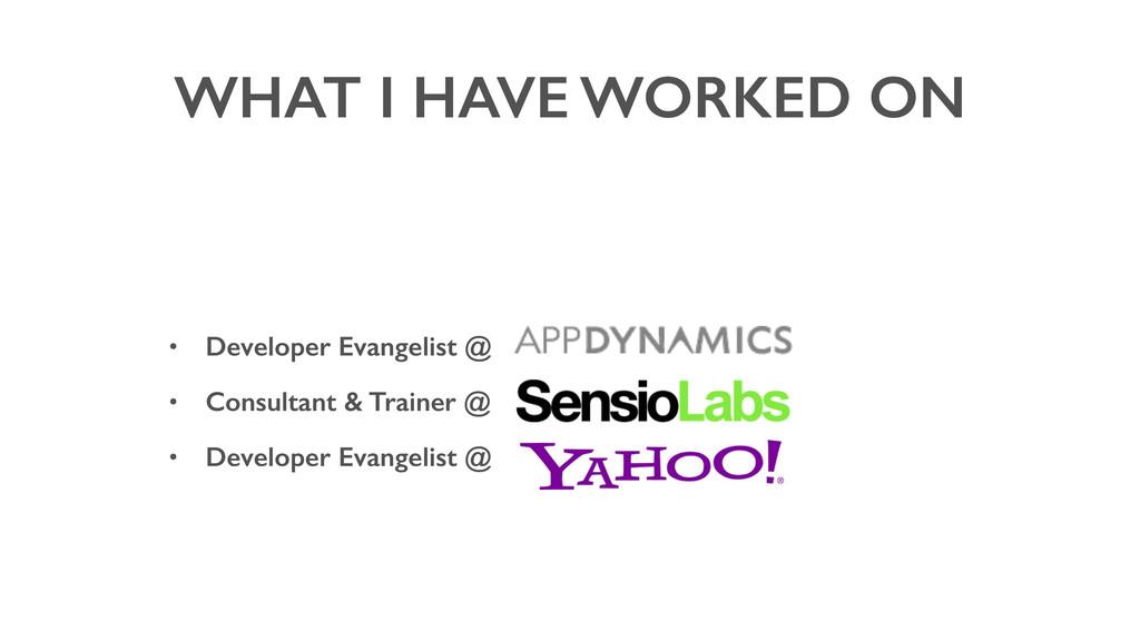 WHAT I HAVE WORKED ON • Developer Evangelist @ ...
