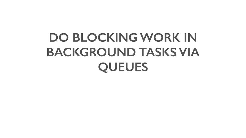 DO BLOCKING WORK IN BACKGROUND TASKS VIA QUEUES