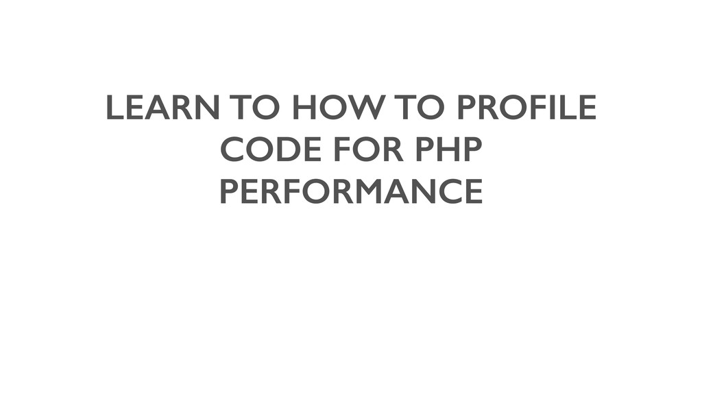 LEARN TO HOW TO PROFILE CODE FOR PHP PERFORMANCE