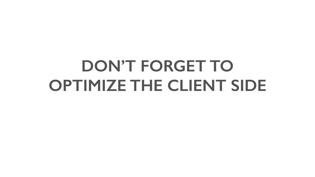 DON'T FORGET TO OPTIMIZE THE CLIENT SIDE