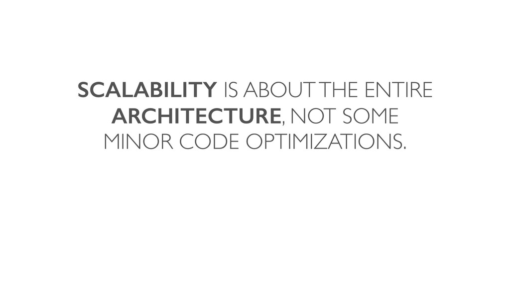 SCALABILITY IS ABOUT THE ENTIRE ARCHITECTURE, N...