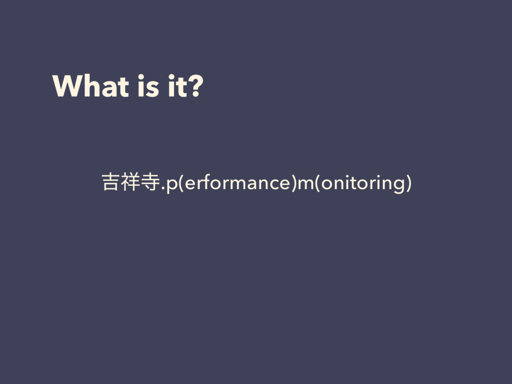 What is it? ٢.p(erformance)m(onitoring)