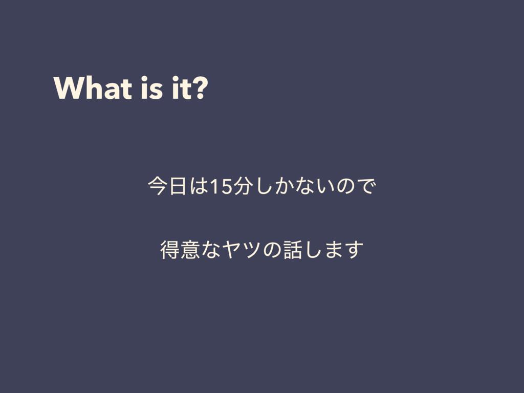 What is it? ࠓ15͔͠ͳ͍ͷͰ ಘҙͳϠπͷ͠·͢