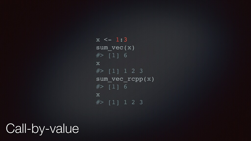 Call-by-value x <- 1:3 sum_vec(x) #> [1] 6 x #>...