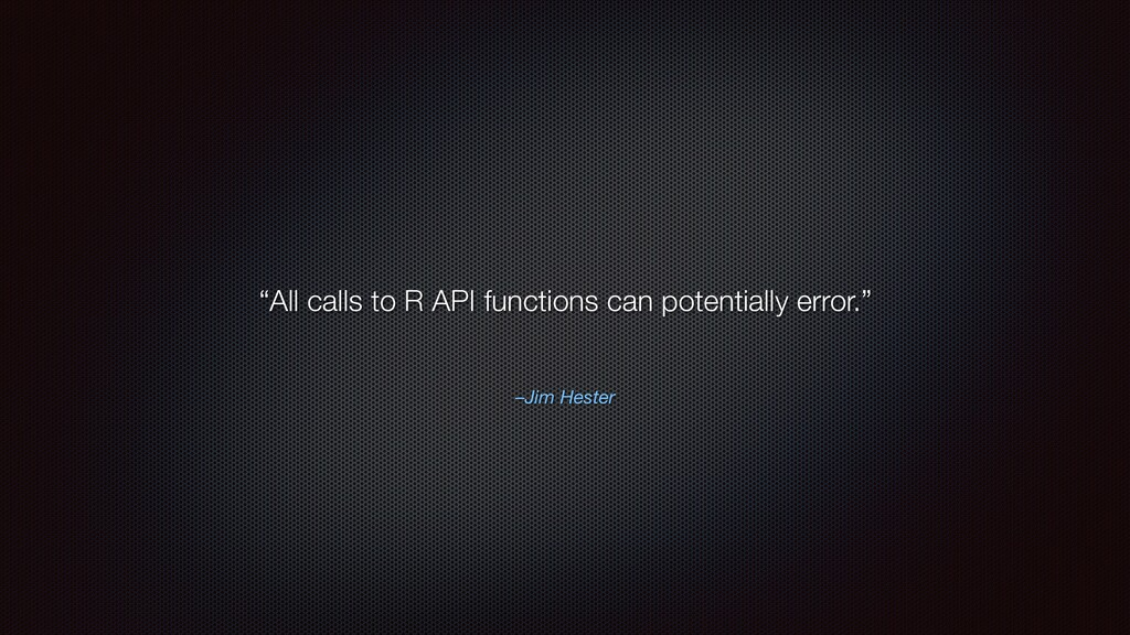 "–Jim Hester ""All calls to R API functions can p..."