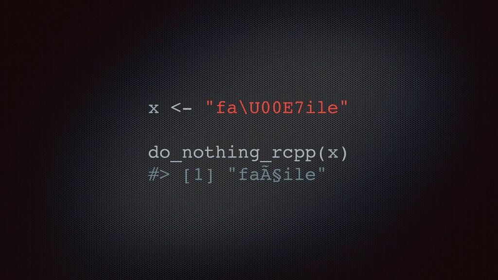 """x <- """"fa\U00E7ile"""" do_nothing_rcpp(x) #> [1] """"f..."""