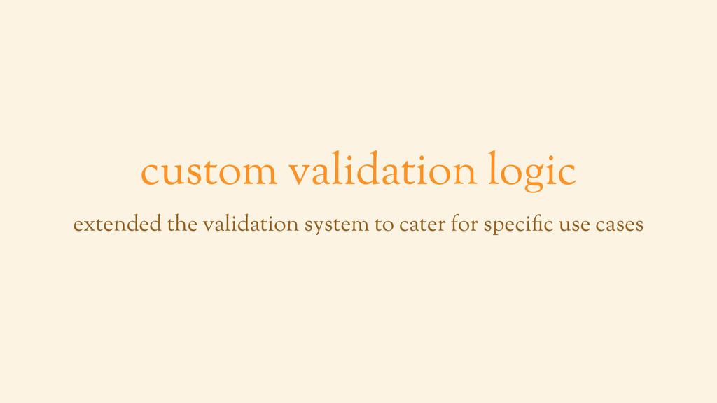 custom validation logic extended the validation...