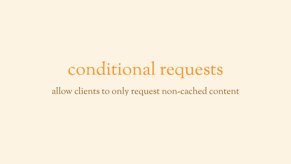 conditional requests allow clients to only requ...
