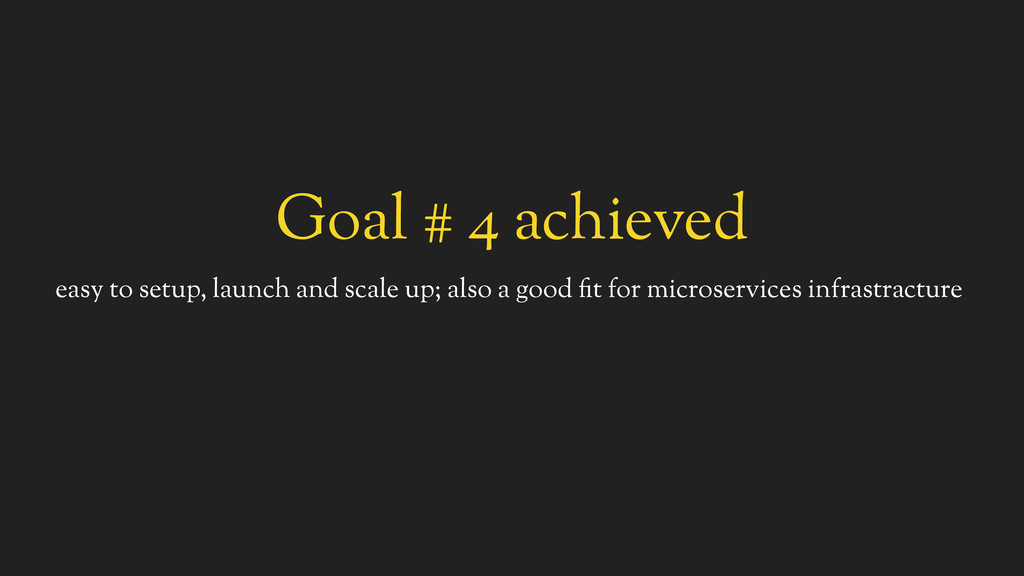 Goal # 4 achieved easy to setup, launch and sca...